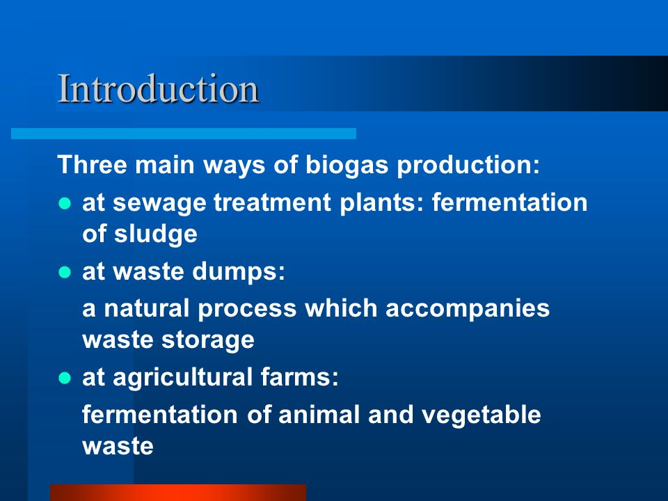 Introduction Three main ways of biogas production: at sewage treatment plants: fermentation of sludge at waste dumps: a natural process which accompanies waste storage at agricultural farms: fermentation of animal and vegetable waste