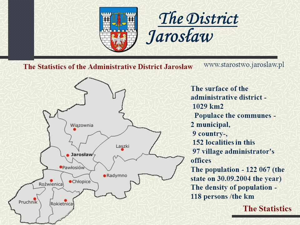 The District Jarosław   The administrative district Jarosław is situated in southly - the eastern part of Poland (province Podkarpacie) at the international rout E-40, to the future highway And - 4 Germany – Ukraine