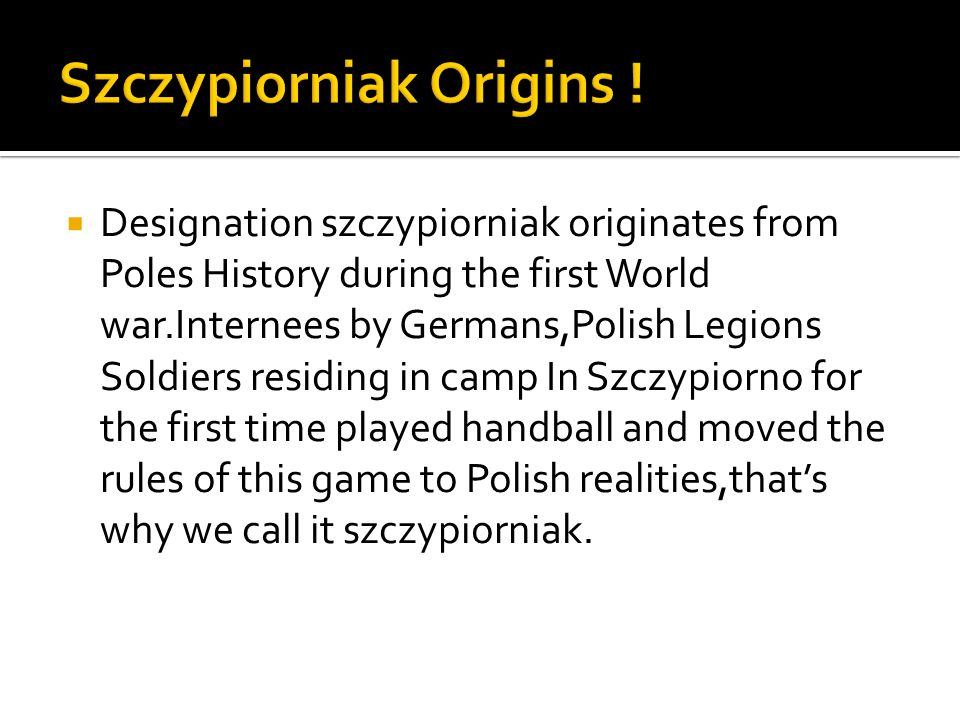 Designation szczypiorniak originates from Poles History during the first World war.Internees by Germans,Polish Legions Soldiers residing in camp In Szczypiorno for the first time played handball and moved the rules of this game to Polish realities,thats why we call it szczypiorniak.