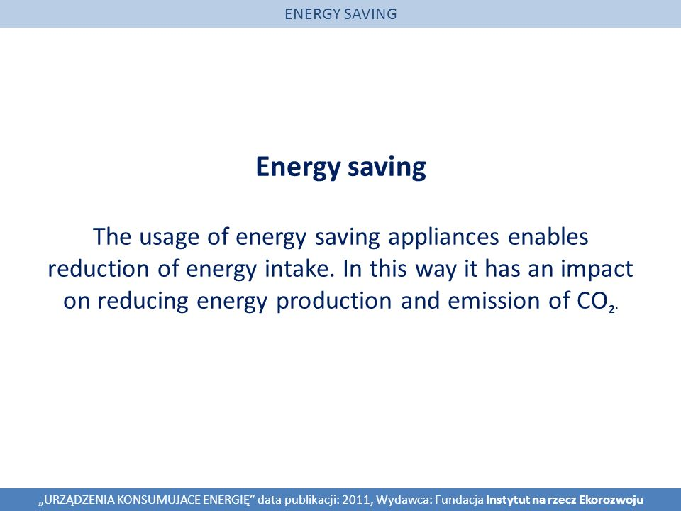 Energy saving The usage of energy saving appliances enables reduction of energy intake.
