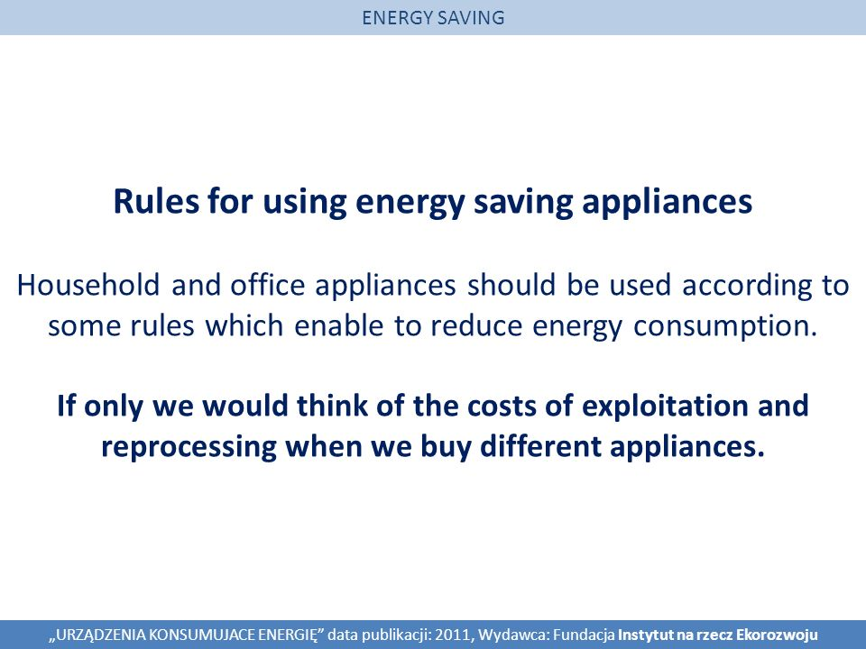 Rules for using energy saving appliances Household and office appliances should be used according to some rules which enable to reduce energy consumption.