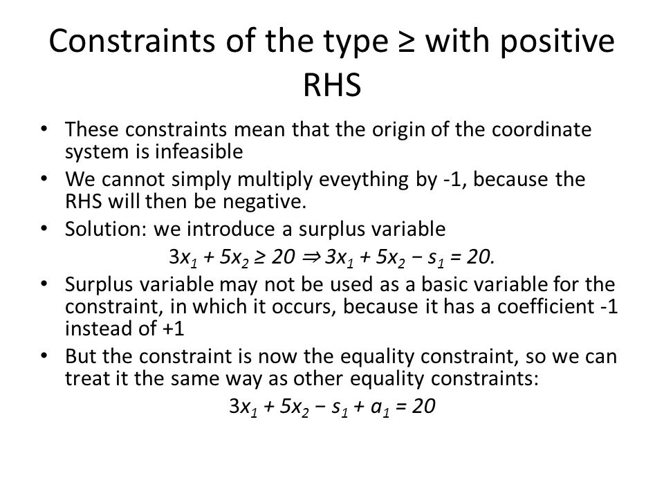 Constraints of the type with positive RHS These constraints mean that the origin of the coordinate system is infeasible We cannot simply multiply eveything by -1, because the RHS will then be negative.