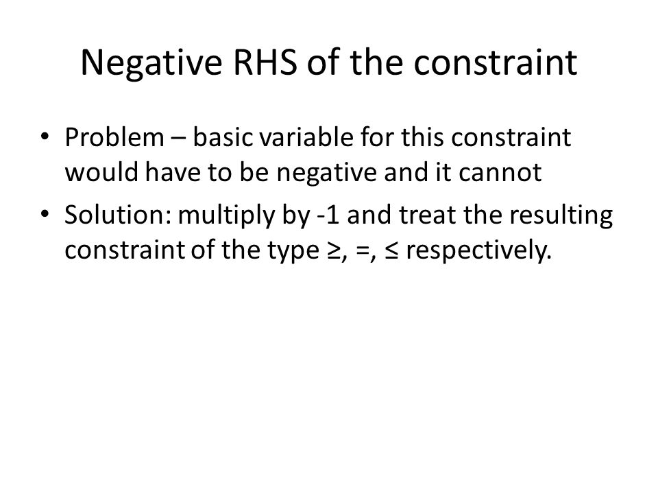 Negative RHS of the constraint Problem – basic variable for this constraint would have to be negative and it cannot Solution: multiply by -1 and treat the resulting constraint of the type, =, respectively.