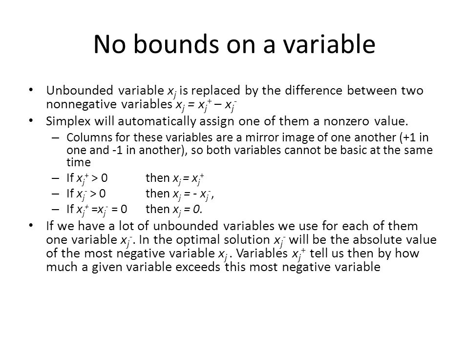 No bounds on a variable Unbounded variable x j is replaced by the difference between two nonnegative variables x j = x j + – x j - Simplex will automatically assign one of them a nonzero value.