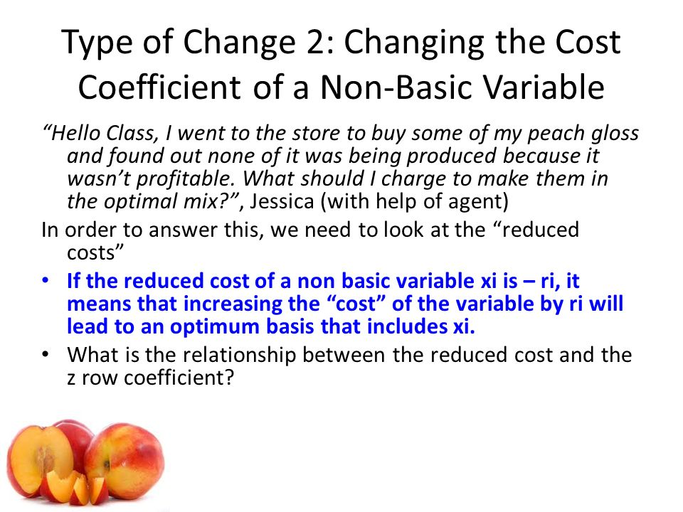 Type of Change 2: Changing the Cost Coefficient of a Non-Basic Variable Hello Class, I went to the store to buy some of my peach gloss and found out none of it was being produced because it wasnt profitable.
