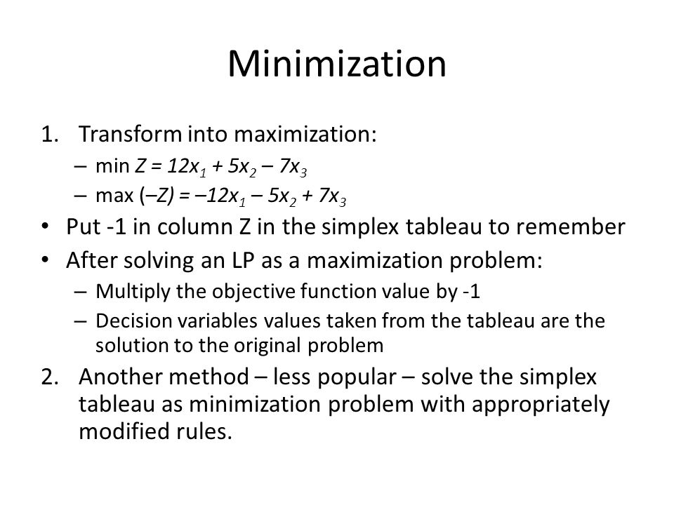 Minimization 1.Transform into maximization: – min Z = 12x 1 + 5x 2 – 7x 3 – max (–Z) = –12x 1 – 5x 2 + 7x 3 Put -1 in column Z in the simplex tableau to remember After solving an LP as a maximization problem: – Multiply the objective function value by -1 – Decision variables values taken from the tableau are the solution to the original problem 2.Another method – less popular – solve the simplex tableau as minimization problem with appropriately modified rules.