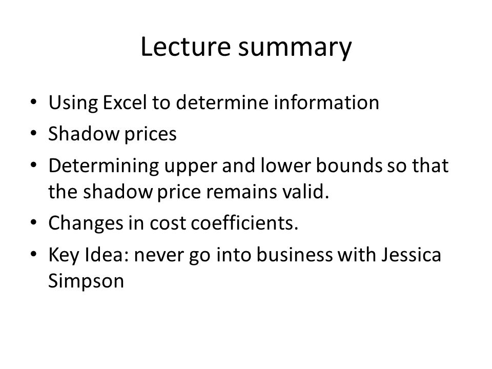 Lecture summary Using Excel to determine information Shadow prices Determining upper and lower bounds so that the shadow price remains valid.