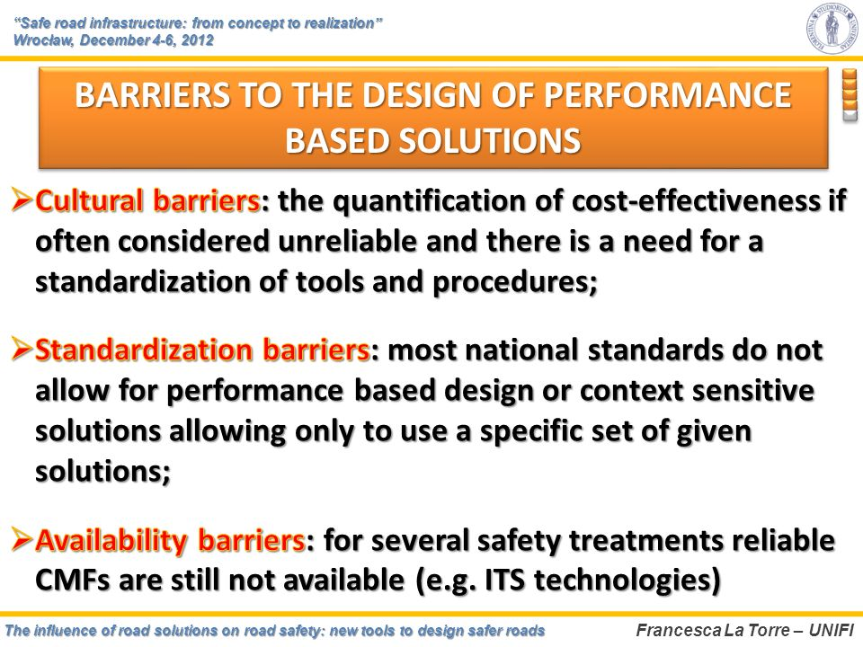 The influence of road solutions on road safety: new tools to design safer roads Francesca La Torre – UNIFI Safe road infrastructure: from concept to realizationSafe road infrastructure: from concept to realization Wrocław, December 4-6, 2012 BARRIERS TO THE DESIGN OF PERFORMANCE BASED SOLUTIONS