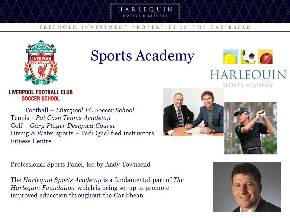 Sports Academy Football – Liverpool FC Soccer School Tennis –Pat Cash Tennis Academy Golf – Gary Player Designed Course Diving & Water sports – Padi Qualified instructors Fitness Centre Professional Sports Panel, led by Andy Townsend The Harlequin Sports Academy is a fundamental part of The Harlequin Foundation which is being set up to promote improved education throughout the Caribbean.