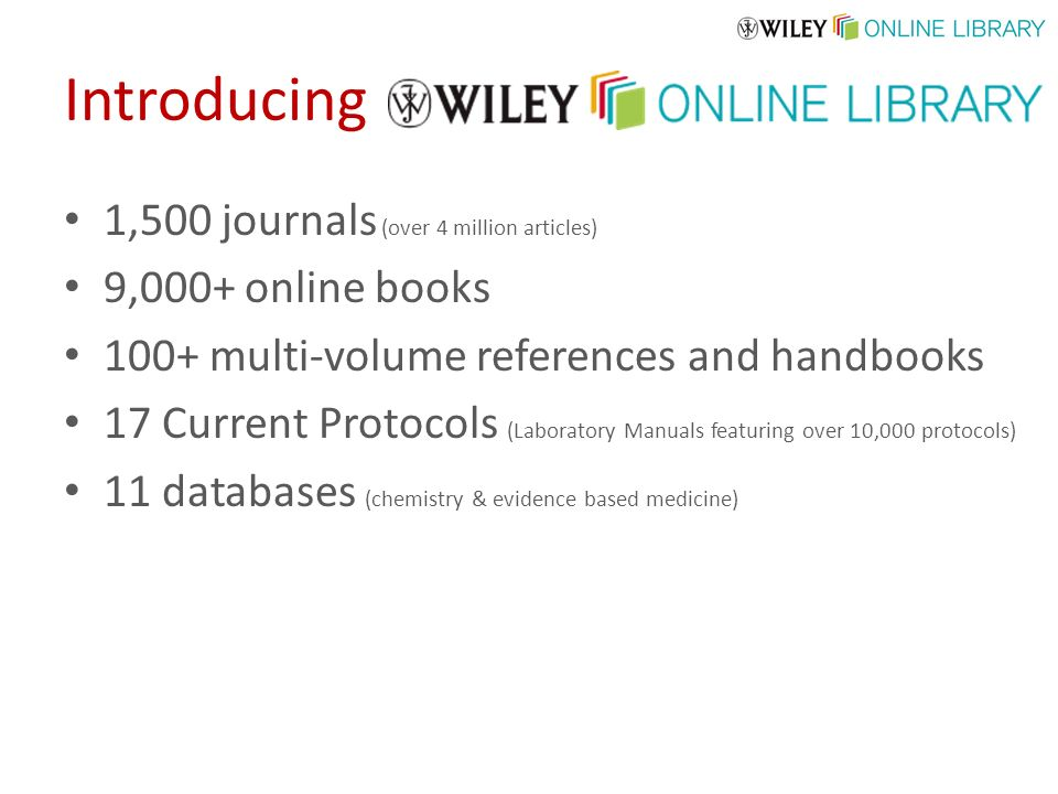1,500 journals (over 4 million articles) 9,000+ online books 100+ multi-volume references and handbooks 17 Current Protocols (Laboratory Manuals featuring over 10,000 protocols) 11 databases (chemistry & evidence based medicine)