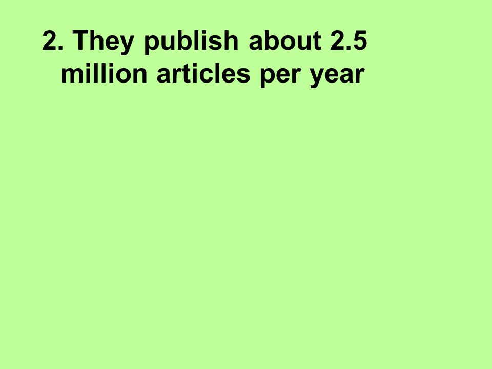 2. They publish about 2.5 million articles per year