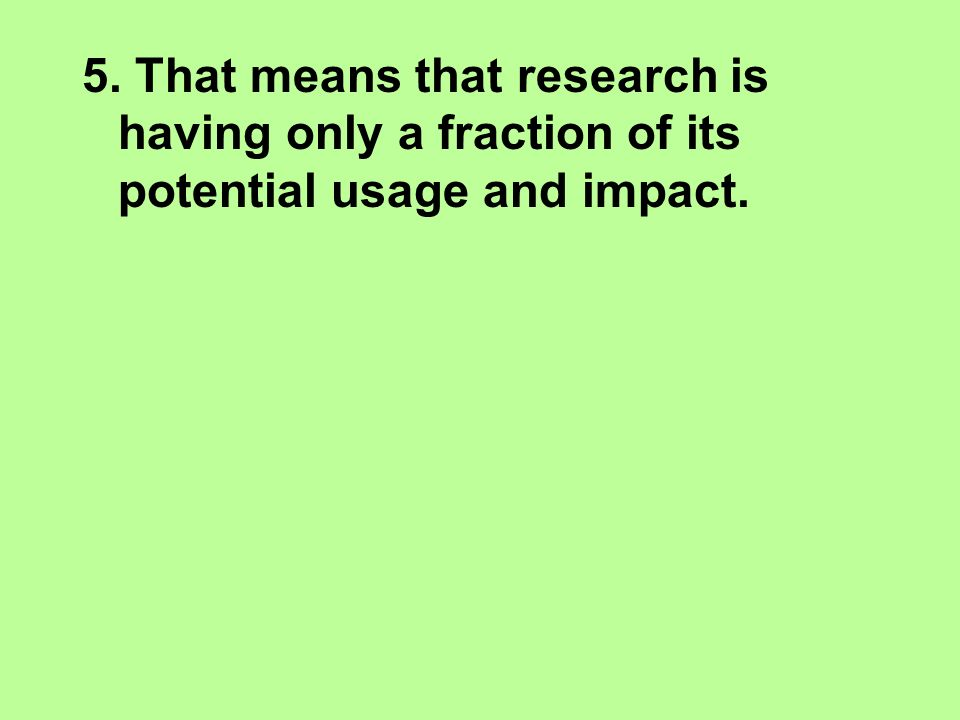 5. That means that research is having only a fraction of its potential usage and impact.