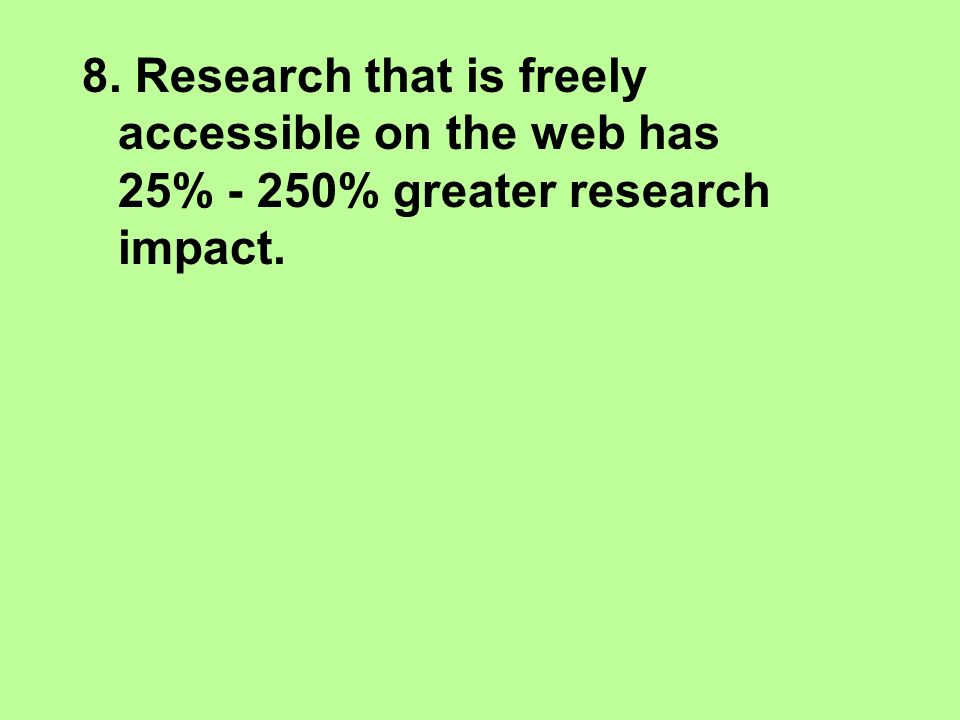 8. Research that is freely accessible on the web has 25% - 250% greater research impact.