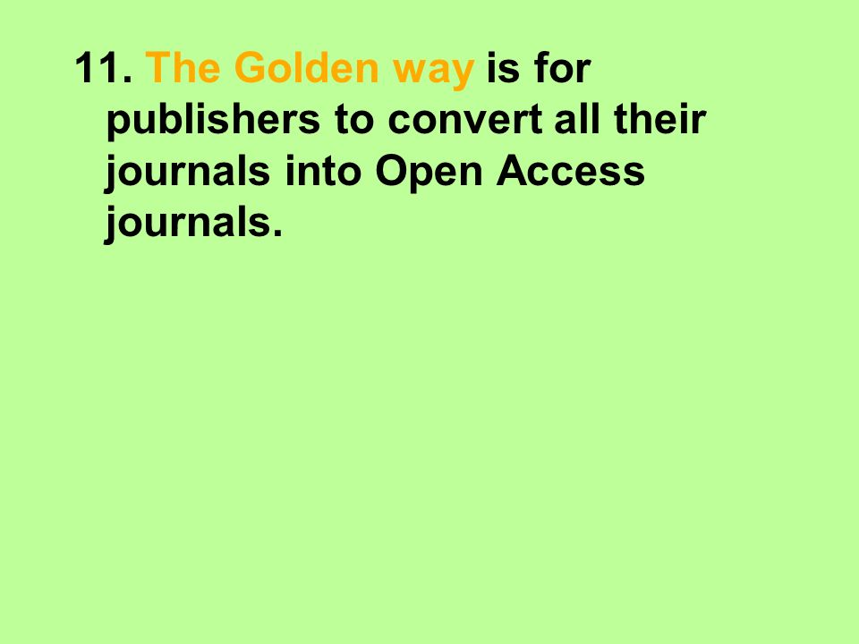 11. The Golden way is for publishers to convert all their journals into Open Access journals.