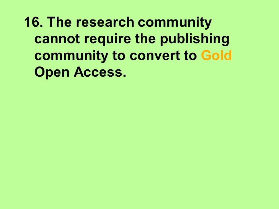 16. The research community cannot require the publishing community to convert to Gold Open Access.