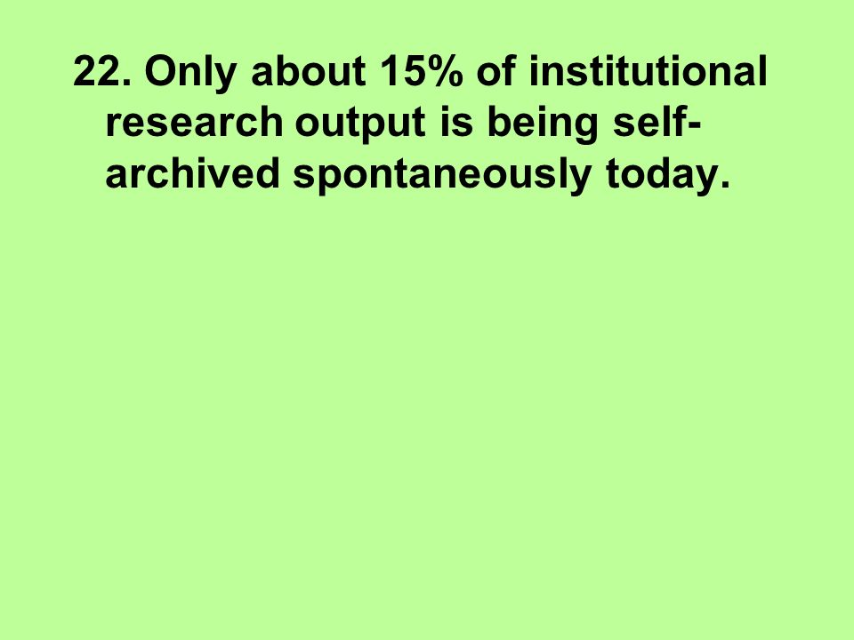 22. Only about 15% of institutional research output is being self- archived spontaneously today.
