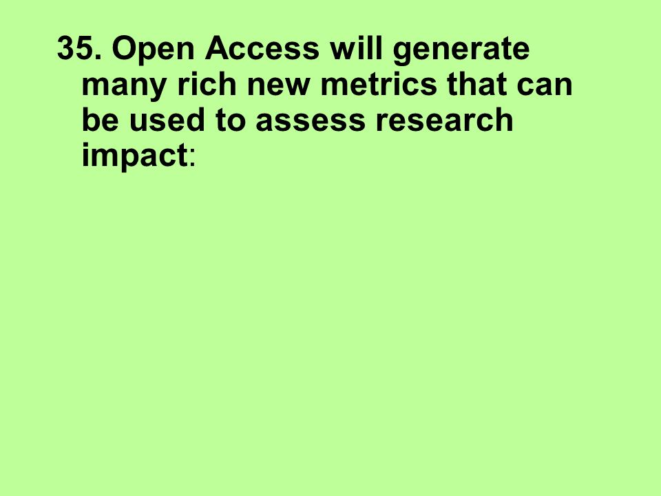 35. Open Access will generate many rich new metrics that can be used to assess research impact:
