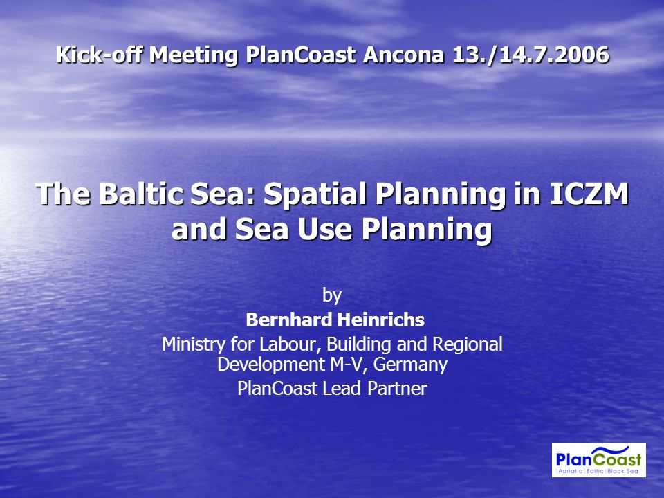 Kick-off Meeting PlanCoast Ancona 13./ The Baltic Sea: Spatial Planning in ICZM and Sea Use Planning by Bernhard Heinrichs Ministry for Labour, Building and Regional Development M-V, Germany PlanCoast Lead Partner