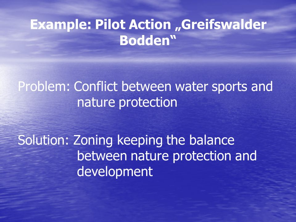 Example: Pilot Action Greifswalder Bodden Problem: Conflict between water sports and nature protection Solution: Zoning keeping the balance between nature protection and development