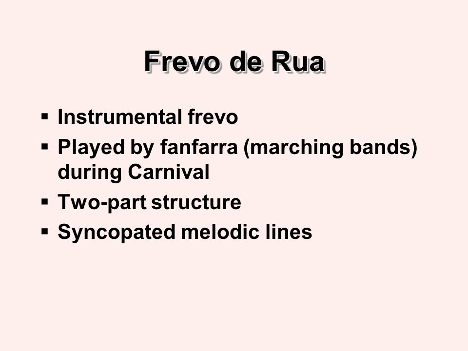 Frevo de Rua Instrumental frevo Played by fanfarra (marching bands) during Carnival Two-part structure Syncopated melodic lines