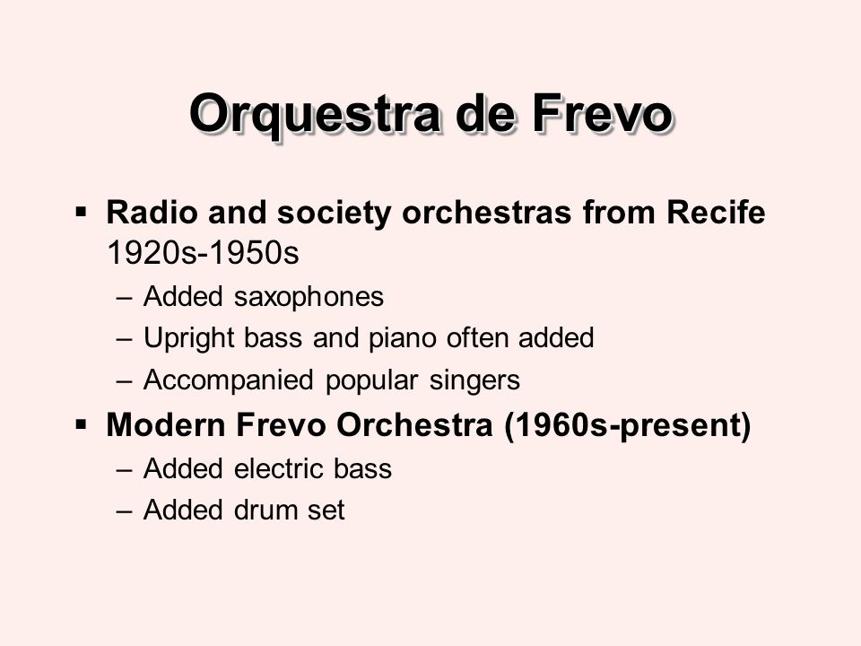 Orquestra de Frevo Radio and society orchestras from Recife 1920s-1950s –Added saxophones –Upright bass and piano often added –Accompanied popular singers Modern Frevo Orchestra (1960s-present) –Added electric bass –Added drum set
