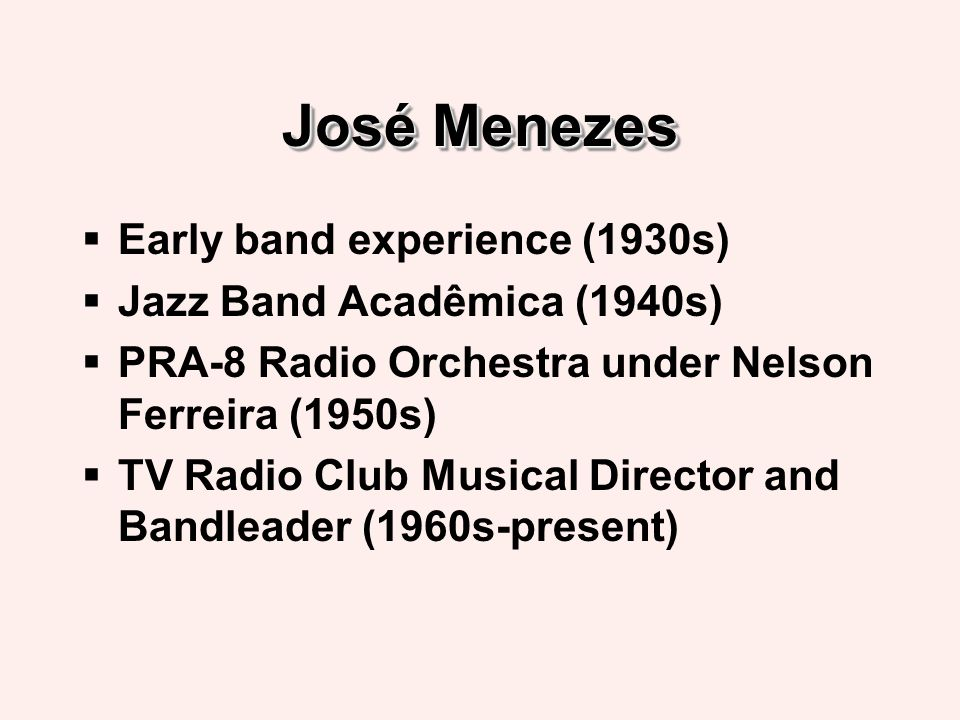 José Menezes Early band experience (1930s) Jazz Band Acadêmica (1940s) PRA-8 Radio Orchestra under Nelson Ferreira (1950s) TV Radio Club Musical Director and Bandleader (1960s-present)