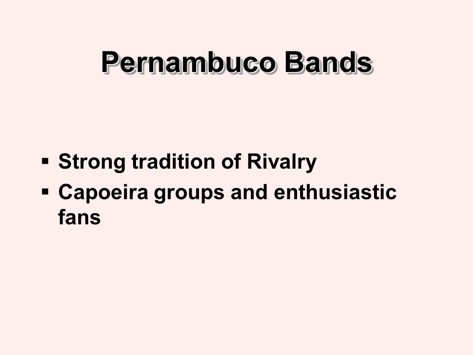 Pernambuco Bands Strong tradition of Rivalry Capoeira groups and enthusiastic fans
