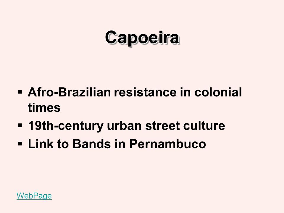 CapoeiraCapoeira Afro-Brazilian resistance in colonial times 19th-century urban street culture Link to Bands in Pernambuco WebPage
