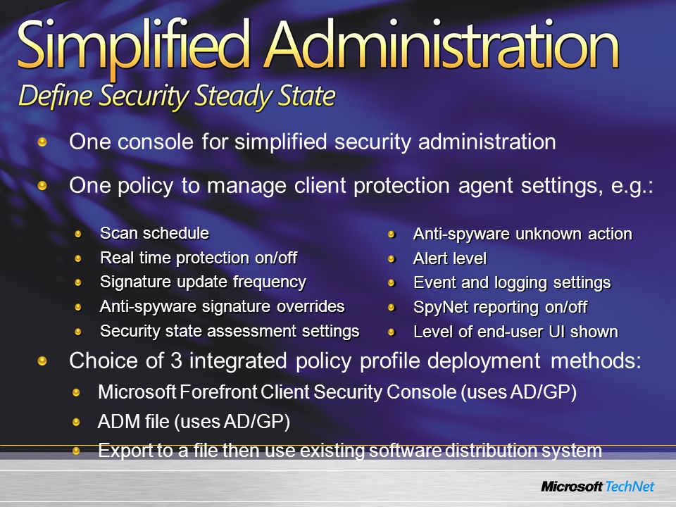 One console for simplified security administration One policy to manage client protection agent settings, e.g.: Choice of 3 integrated policy profile deployment methods: Microsoft Forefront Client Security Console (uses AD/GP) ADM file (uses AD/GP) Export to a file then use existing software distribution system Anti-spyware unknown action Alert level Event and logging settings SpyNet reporting on/off Level of end-user UI shown Scan schedule Real time protection on/off Signature update frequency Anti-spyware signature overrides Security state assessment settings