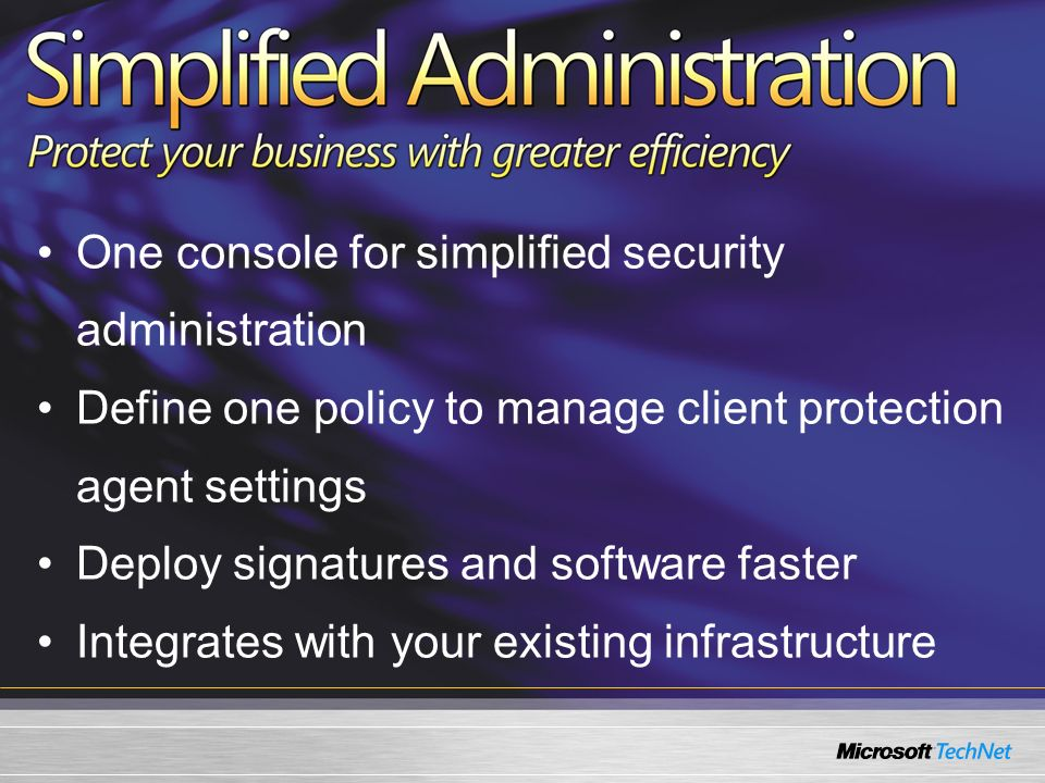 One console for simplified security administration Define one policy to manage client protection agent settings Deploy signatures and software faster Integrates with your existing infrastructure
