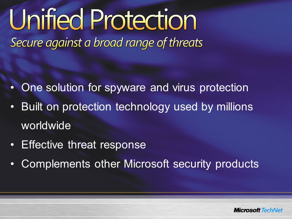 One solution for spyware and virus protection Built on protection technology used by millions worldwide Effective threat response Complements other Microsoft security products