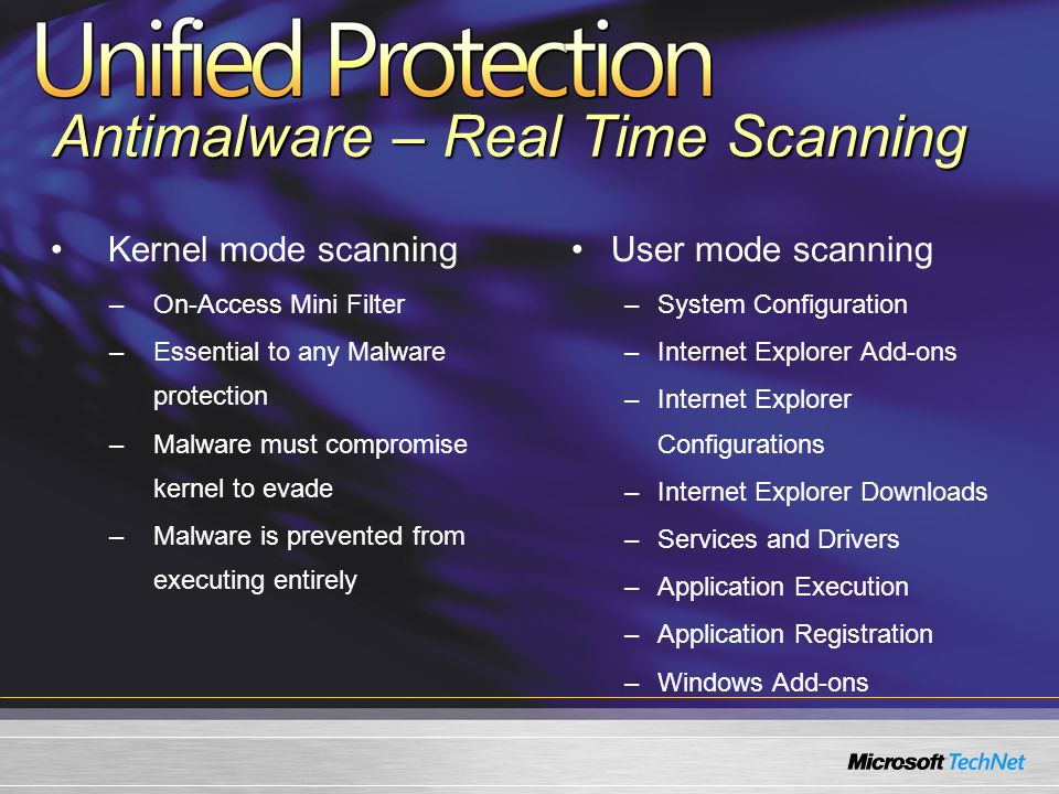 Kernel mode scanning –On-Access Mini Filter –Essential to any Malware protection –Malware must compromise kernel to evade –Malware is prevented from executing entirely User mode scanning –System Configuration –Internet Explorer Add-ons –Internet Explorer Configurations –Internet Explorer Downloads –Services and Drivers –Application Execution –Application Registration –Windows Add-ons Antimalware – Real Time Scanning