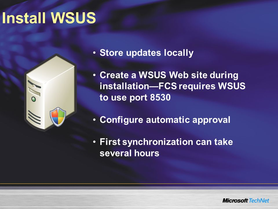 Install WSUS Store updates locally Create a WSUS Web site during installationFCS requires WSUS to use port 8530 Configure automatic approval First synchronization can take several hours