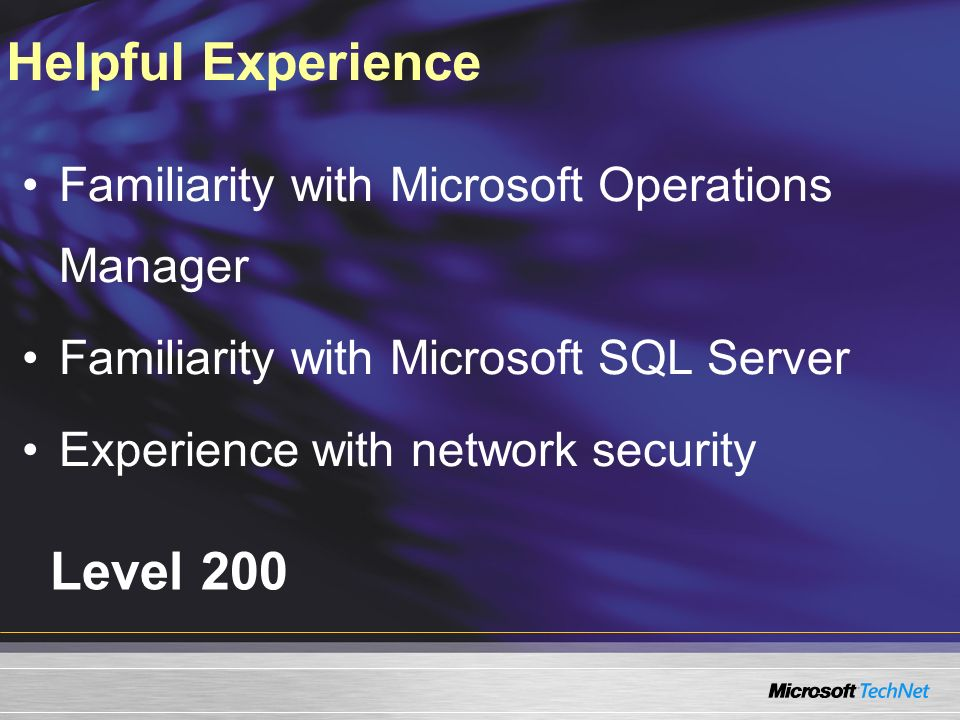 Level 200 Familiarity with Microsoft Operations Manager Familiarity with Microsoft SQL Server Experience with network security Helpful Experience