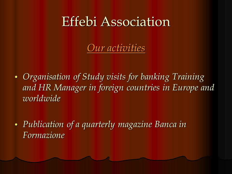 Effebi Association Our activities Organisation of Study visits for banking Training and HR Manager in foreign countries in Europe and worldwide Organisation of Study visits for banking Training and HR Manager in foreign countries in Europe and worldwide Publication of a quarterly magazine Banca in Formazione Publication of a quarterly magazine Banca in Formazione