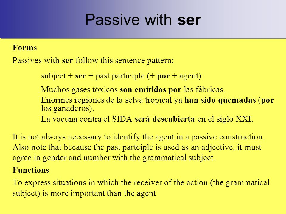 Passive with ser Forms Passives with ser follow this sentence pattern: subject + ser + past participle (+ por + agent) Muchos gases tóxicos son emitidos por las fábricas.