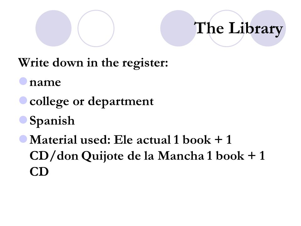 The Library Write down in the register: name college or department Spanish Material used: Ele actual 1 book + 1 CD/don Quijote de la Mancha 1 book + 1 CD