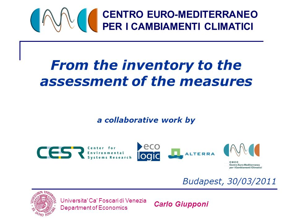 CENTRO EURO-MEDITERRANEO PER I CAMBIAMENTI CLIMATICI Universita Ca Foscari di Venezia Department of Economics From the inventory to the assessment of the measures a collaborative work by Budapest, 30/03/2011 Carlo Giupponi