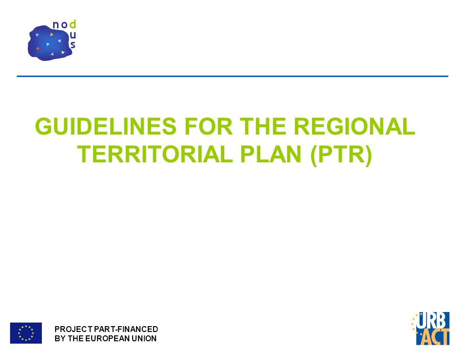 PROJECT PART-FINANCED BY THE EUROPEAN UNION GUIDELINES FOR THE REGIONAL TERRITORIAL PLAN (PTR)
