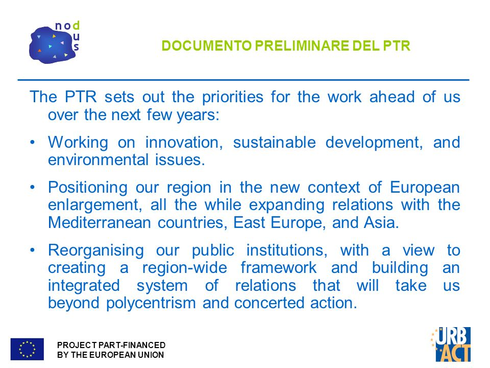 PROJECT PART-FINANCED BY THE EUROPEAN UNION DOCUMENTO PRELIMINARE DEL PTR The PTR sets out the priorities for the work ahead of us over the next few years: Working on innovation, sustainable development, and environmental issues.
