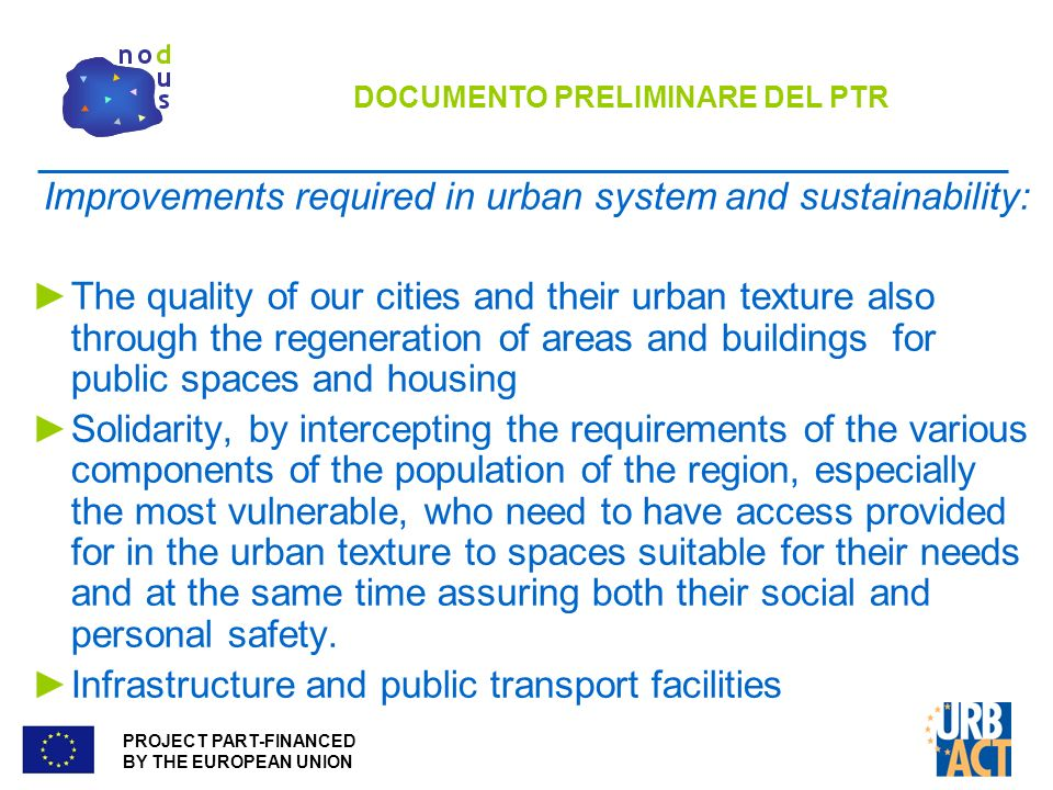 PROJECT PART-FINANCED BY THE EUROPEAN UNION DOCUMENTO PRELIMINARE DEL PTR Improvements required in urban system and sustainability: The quality of our cities and their urban texture also through the regeneration of areas and buildings for public spaces and housing Solidarity, by intercepting the requirements of the various components of the population of the region, especially the most vulnerable, who need to have access provided for in the urban texture to spaces suitable for their needs and at the same time assuring both their social and personal safety.