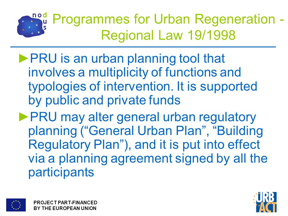 PROJECT PART-FINANCED BY THE EUROPEAN UNION Programmes for Urban Regeneration - Regional Law 19/1998 PRU is an urban planning tool that involves a multiplicity of functions and typologies of intervention.