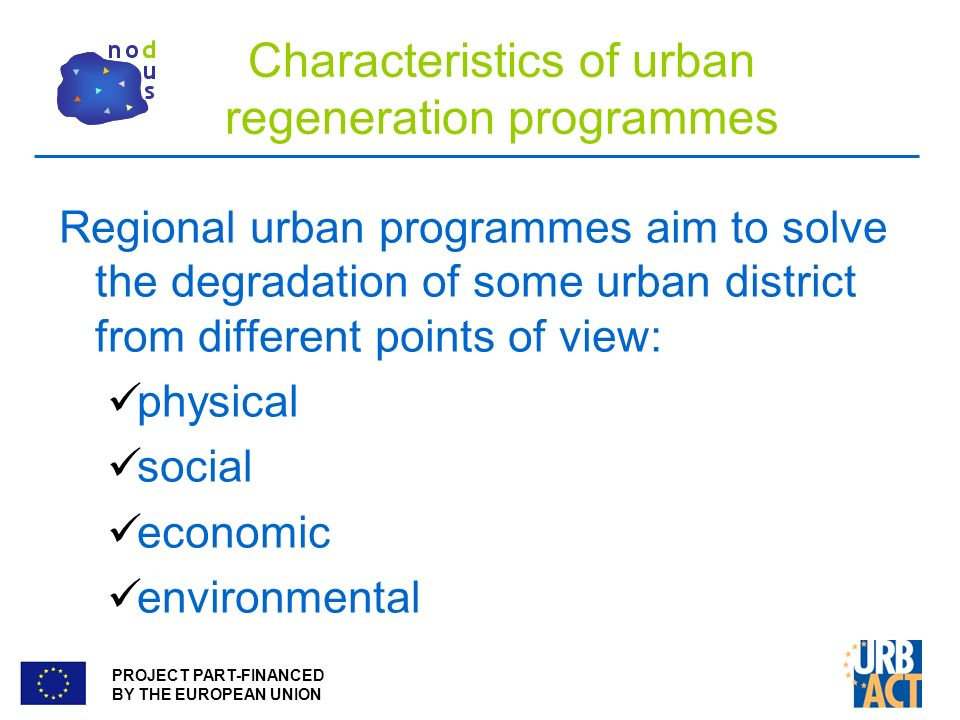 PROJECT PART-FINANCED BY THE EUROPEAN UNION Characteristics of urban regeneration programmes Regional urban programmes aim to solve the degradation of some urban district from different points of view: physical social economic environmental