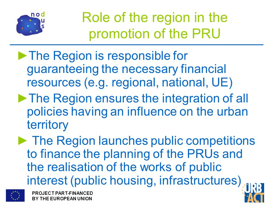 PROJECT PART-FINANCED BY THE EUROPEAN UNION Role of the region in the promotion of the PRU The Region is responsible for guaranteeing the necessary financial resources (e.g.