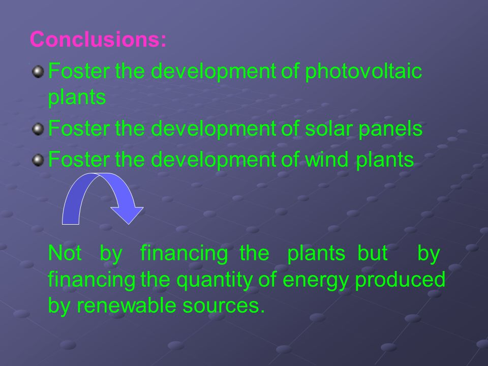 Conclusions: Foster the development of photovoltaic plants Foster the development of solar panels Foster the development of wind plants Not by financing the plants but by financing the quantity of energy produced by renewable sources.