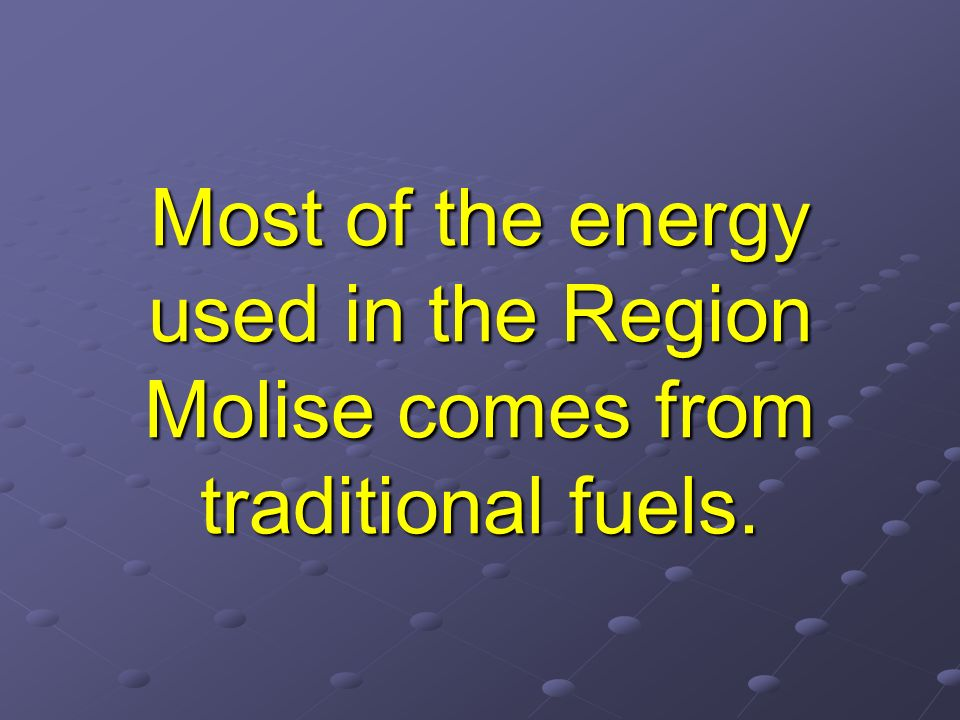 Most of the energy used in the Region Molise comes from traditional fuels.