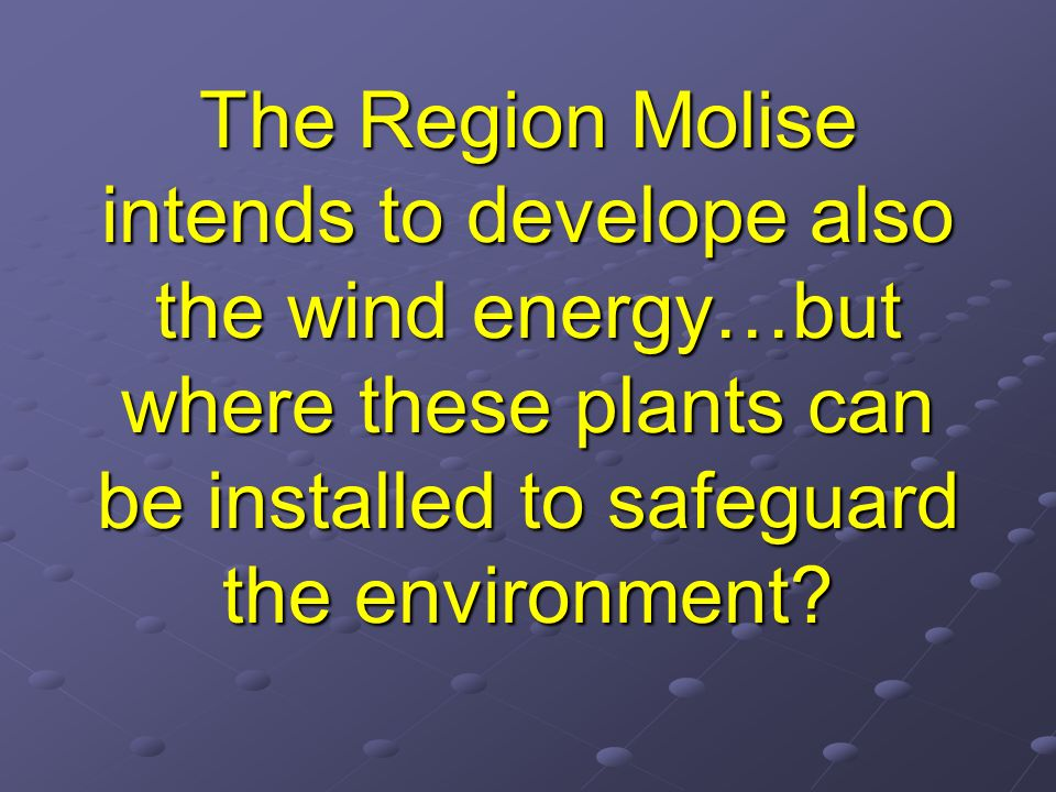 The Region Molise intends to develope also the wind energy…but where these plants can be installed to safeguard the environment
