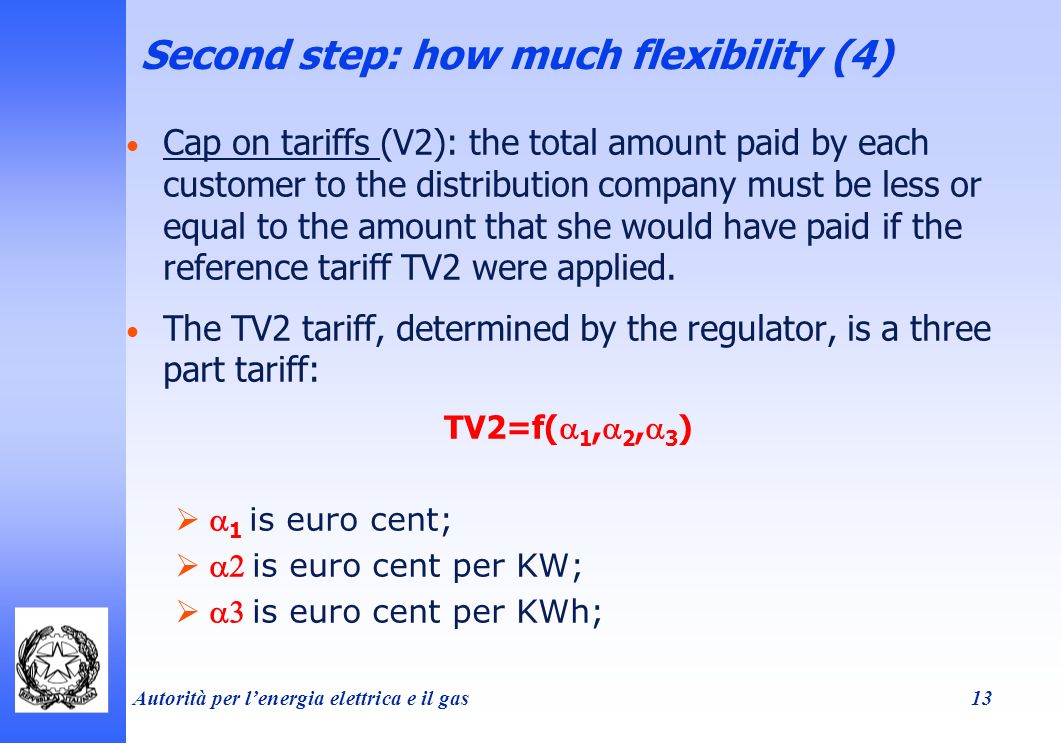 Autorità per lenergia elettrica e il gas 13 Second step: how much flexibility (4) Cap on tariffs (V2): the total amount paid by each customer to the distribution company must be less or equal to the amount that she would have paid if the reference tariff TV2 were applied.