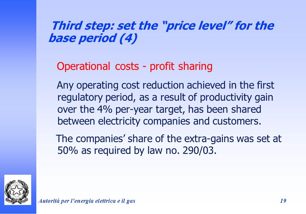 Autorità per lenergia elettrica e il gas 19 Third step: set the price level for the base period (4) Operational costs - profit sharing Any operating cost reduction achieved in the first regulatory period, as a result of productivity gain over the 4% per-year target, has been shared between electricity companies and customers.