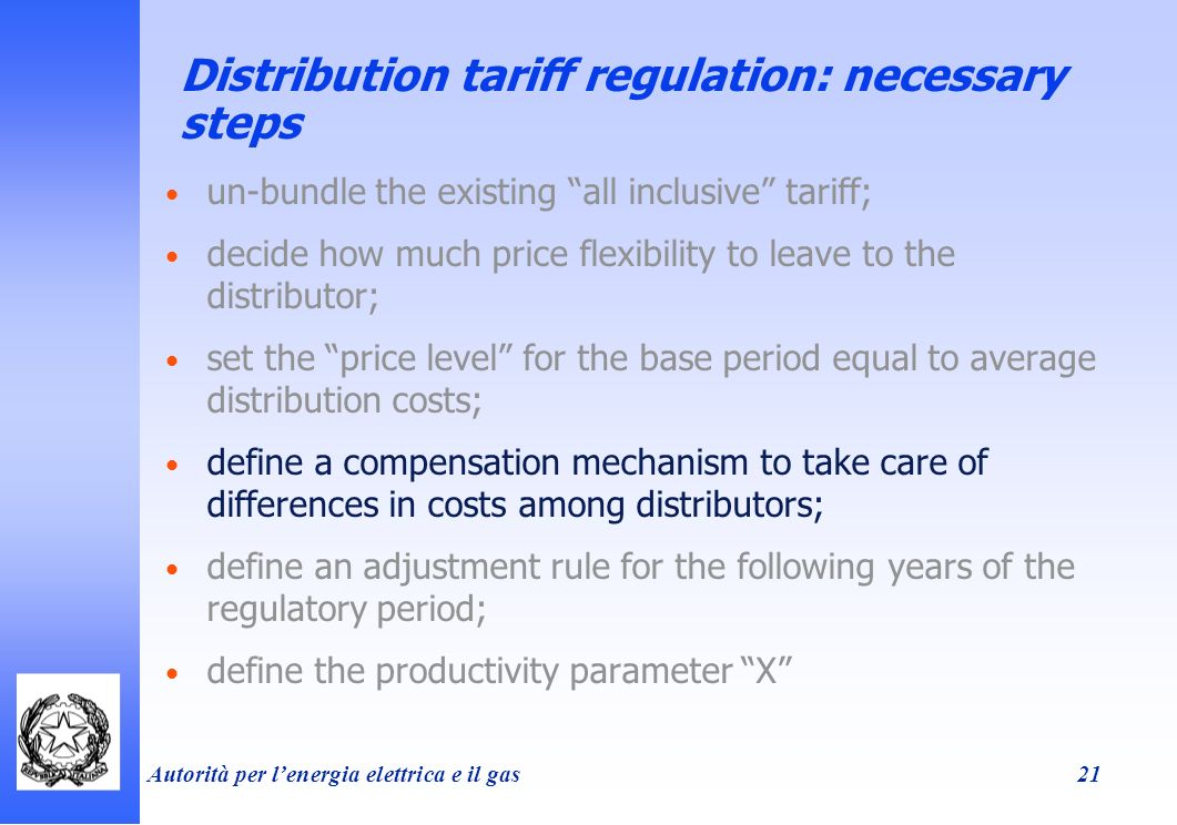 Autorità per lenergia elettrica e il gas 21 Distribution tariff regulation: necessary steps un-bundle the existing all inclusive tariff; decide how much price flexibility to leave to the distributor; set the price level for the base period equal to average distribution costs; define a compensation mechanism to take care of differences in costs among distributors; define an adjustment rule for the following years of the regulatory period; define the productivity parameter X